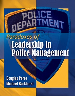 Paradoxes of Leadership in Police Management By Perez, Douglas W./ Barkhurst, Michael